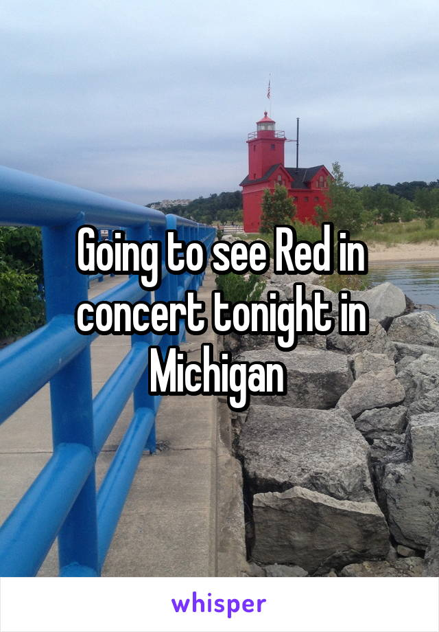 Going to see Red in concert tonight in Michigan
