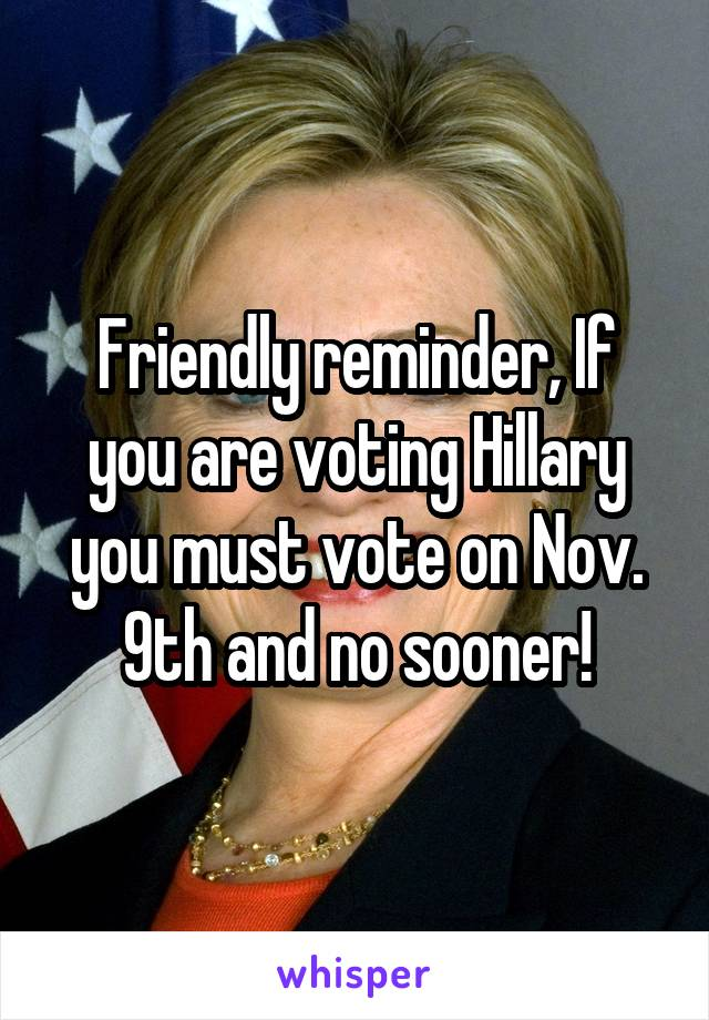 Friendly reminder, If you are voting Hillary you must vote on Nov. 9th and no sooner!