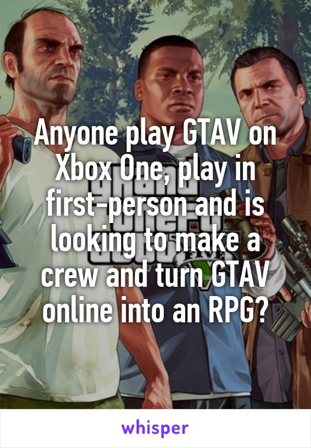 Anyone play GTAV on Xbox One, play in first-person and is looking to make a crew and turn GTAV online into an RPG?