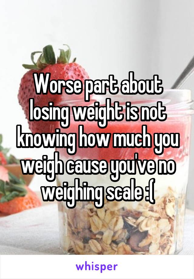 Worse part about losing weight is not knowing how much you weigh cause you've no weighing scale :(