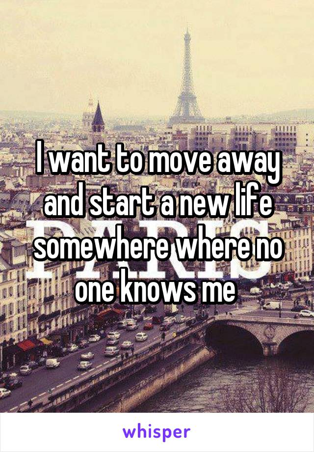 I want to move away and start a new life somewhere where no one knows me