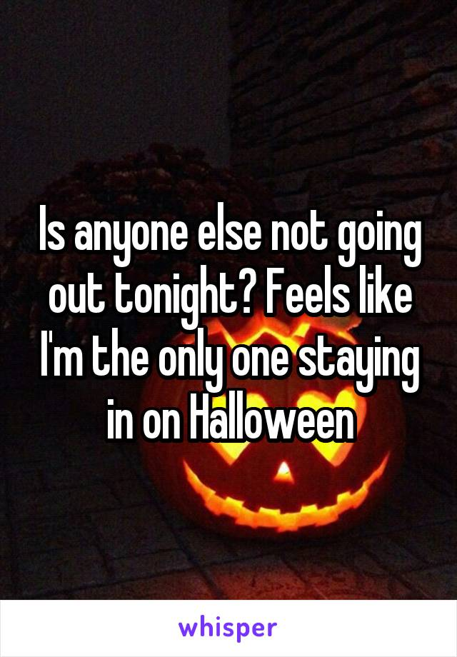 Is anyone else not going out tonight? Feels like I'm the only one staying in on Halloween