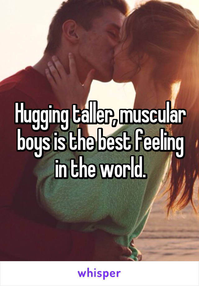 Hugging taller, muscular boys is the best feeling in the world.