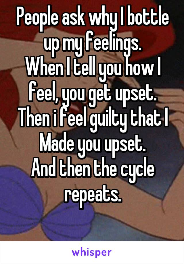 People ask why I bottle up my feelings. When I tell you how I feel, you get upset. Then i feel guilty that I Made you upset. And then the cycle repeats.
