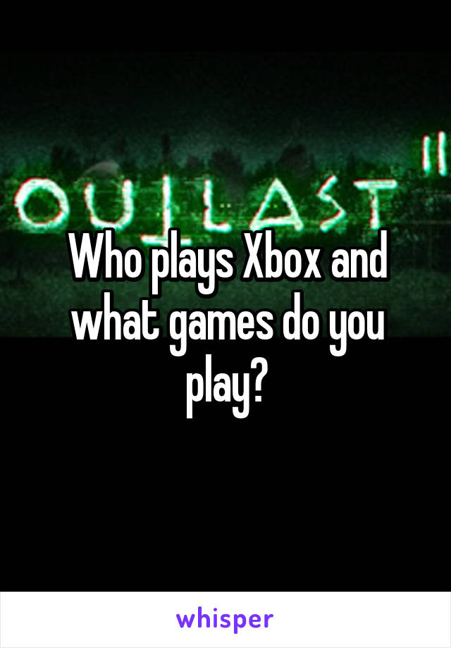 Who plays Xbox and what games do you play?