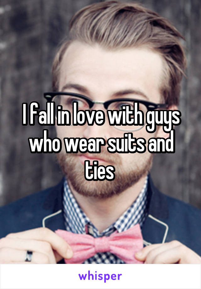 I fall in love with guys who wear suits and ties