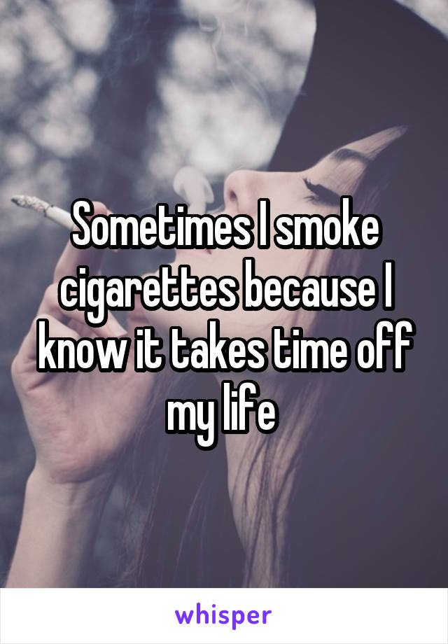 Sometimes I smoke cigarettes because I know it takes time off my life