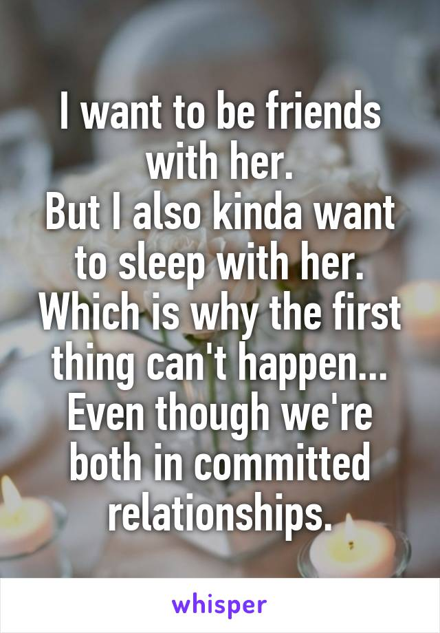I want to be friends with her. But I also kinda want to sleep with her. Which is why the first thing can't happen... Even though we're both in committed relationships.