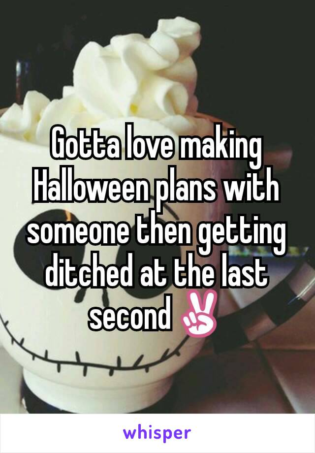 Gotta love making Halloween plans with someone then getting ditched at the last second✌
