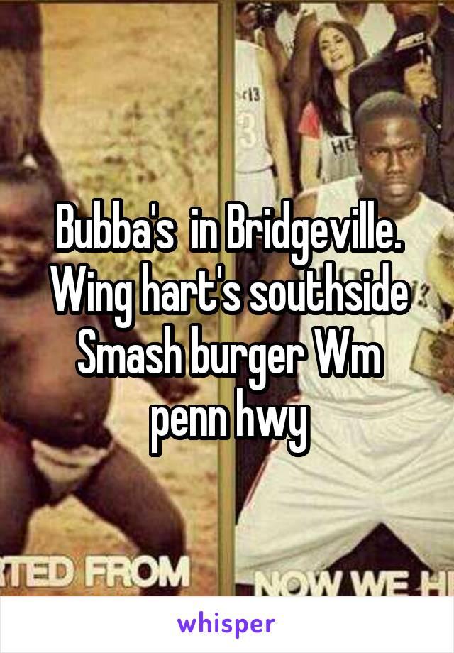 Bubba's  in Bridgeville. Wing hart's southside Smash burger Wm penn hwy