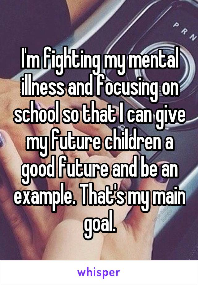 I'm fighting my mental illness and focusing on school so that I can give my future children a good future and be an example. That's my main goal.