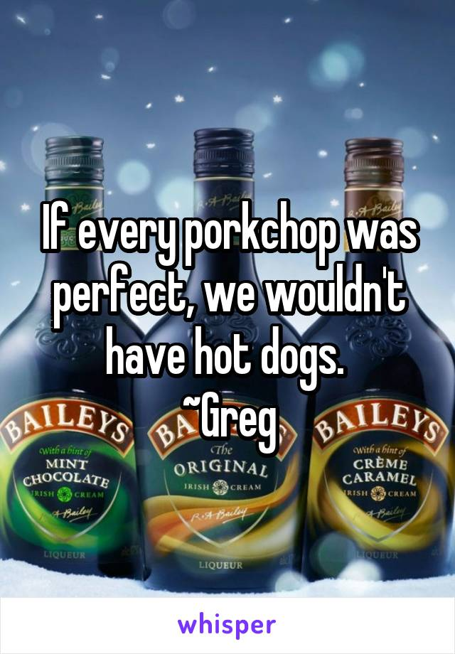 If every porkchop was perfect, we wouldn't have hot dogs.  ~Greg