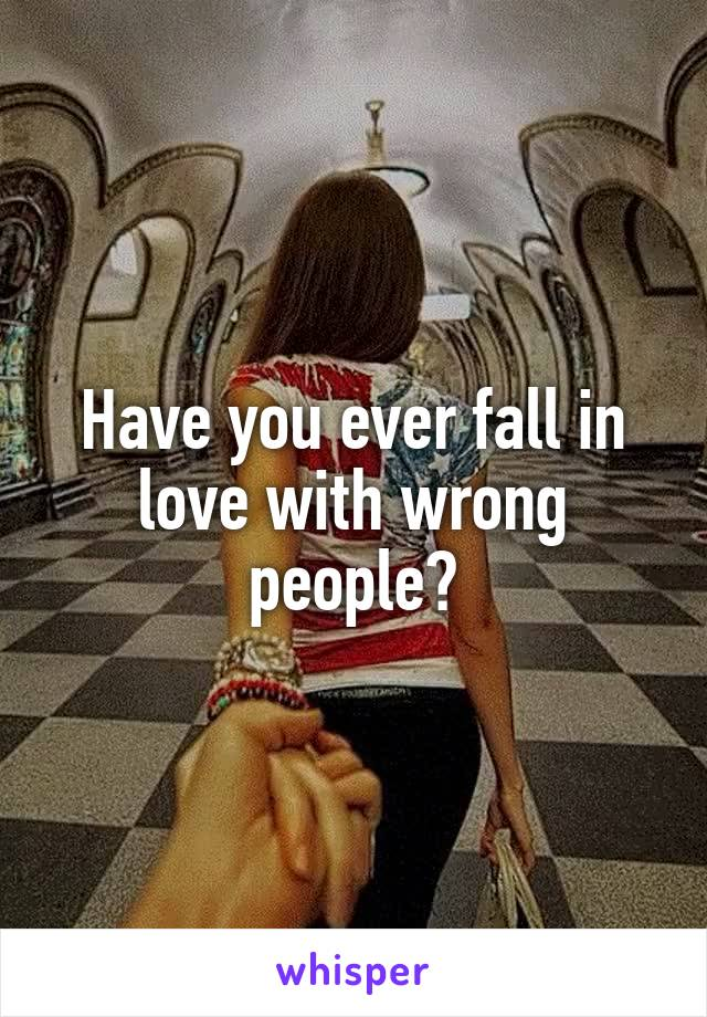 Have you ever fall in love with wrong people?