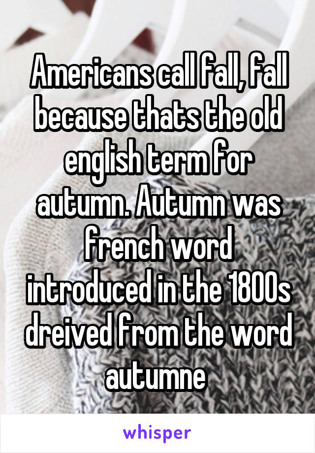 Americans call fall, fall because thats the old english term for autumn. Autumn was french word introduced in the 1800s dreived from the word autumne