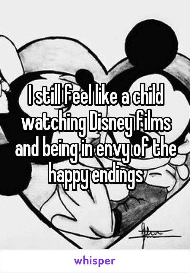 I still feel like a child watching Disney films and being in envy of the happy endings