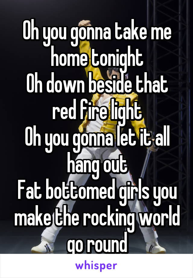 Oh you gonna take me home tonight Oh down beside that red fire light Oh you gonna let it all hang out Fat bottomed girls you make the rocking world go round