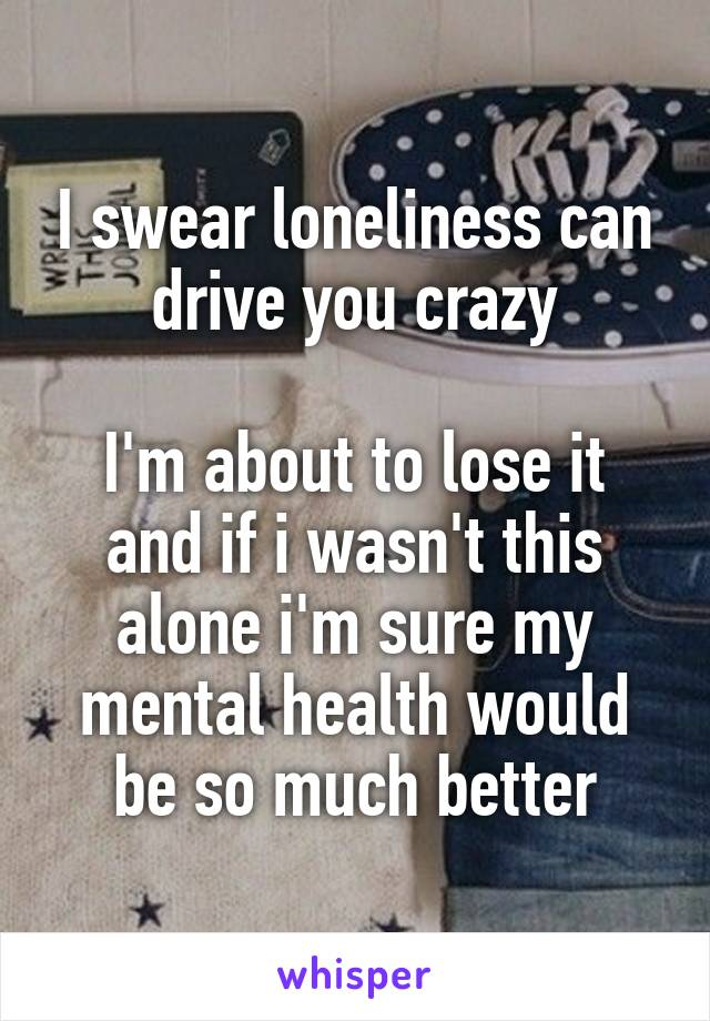 I swear loneliness can drive you crazy  I'm about to lose it and if i wasn't this alone i'm sure my mental health would be so much better