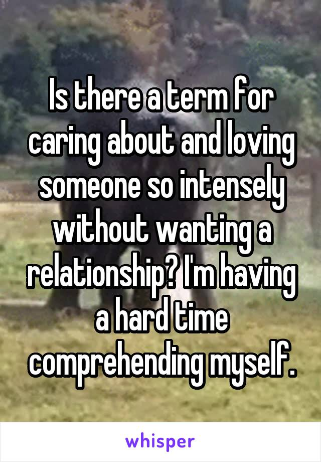 Is there a term for caring about and loving someone so intensely without wanting a relationship? I'm having a hard time comprehending myself.