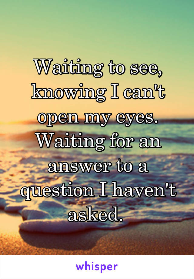 Waiting to see, knowing I can't open my eyes. Waiting for an answer to a question I haven't asked.