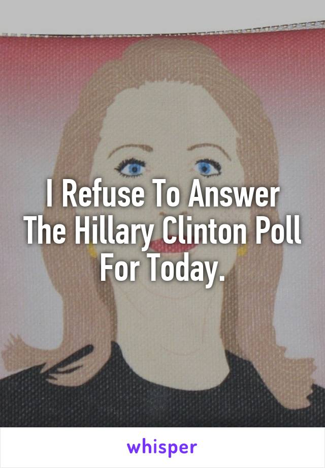 I Refuse To Answer The Hillary Clinton Poll For Today.