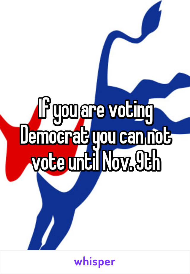 If you are voting Democrat you can not vote until Nov. 9th