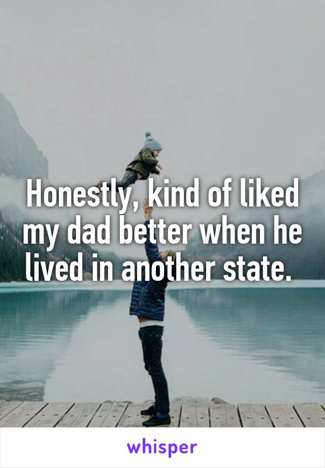 Honestly, kind of liked my dad better when he lived in another state.