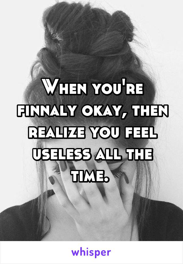 When you're finnaly okay, then realize you feel useless all the time.