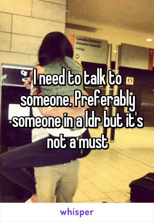 I need to talk to someone. Preferably someone in a ldr but it's not a must