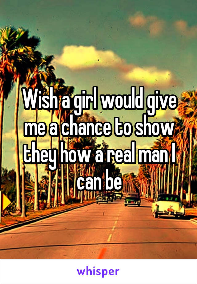 Wish a girl would give me a chance to show they how a real man I can be