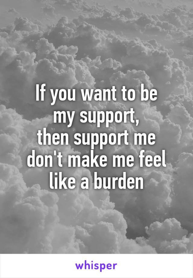 If you want to be my support, then support me don't make me feel like a burden