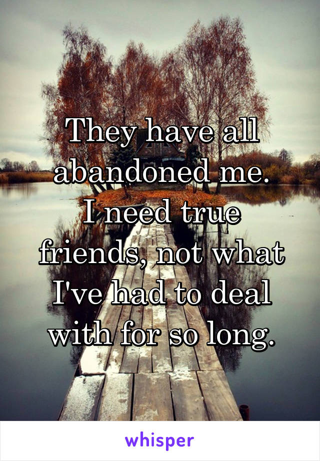They have all abandoned me. I need true friends, not what I've had to deal with for so long.