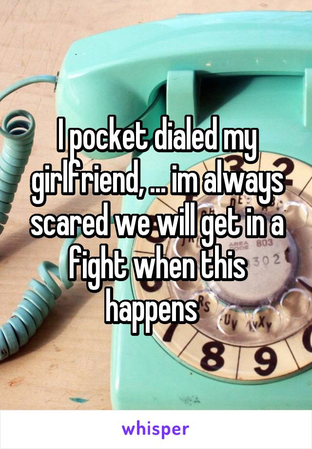 I pocket dialed my girlfriend, ... im always scared we will get in a fight when this happens