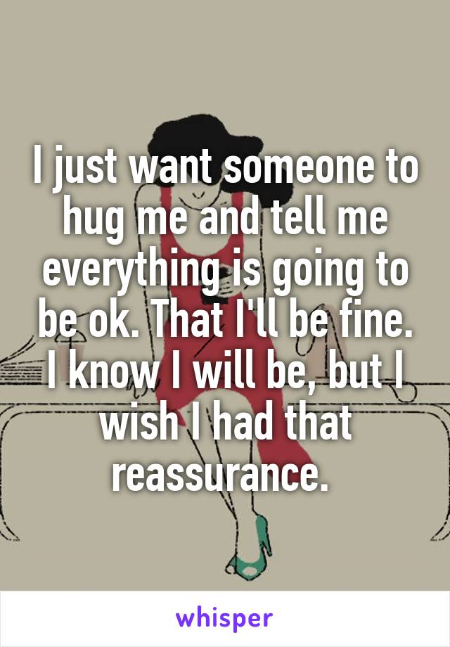 I just want someone to hug me and tell me everything is going to be ok. That I'll be fine. I know I will be, but I wish I had that reassurance.