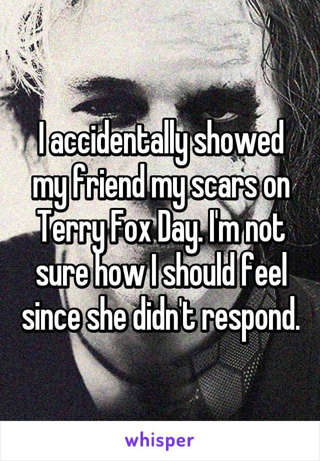 I accidentally showed my friend my scars on Terry Fox Day. I'm not sure how I should feel since she didn't respond.