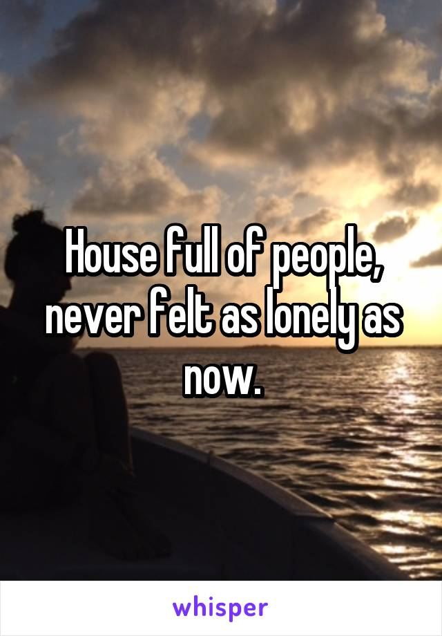 House full of people, never felt as lonely as now.