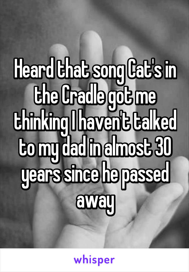 Heard that song Cat's in the Cradle got me thinking I haven't talked to my dad in almost 30 years since he passed away