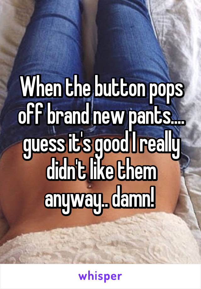 When the button pops off brand new pants.... guess it's good I really didn't like them anyway.. damn!
