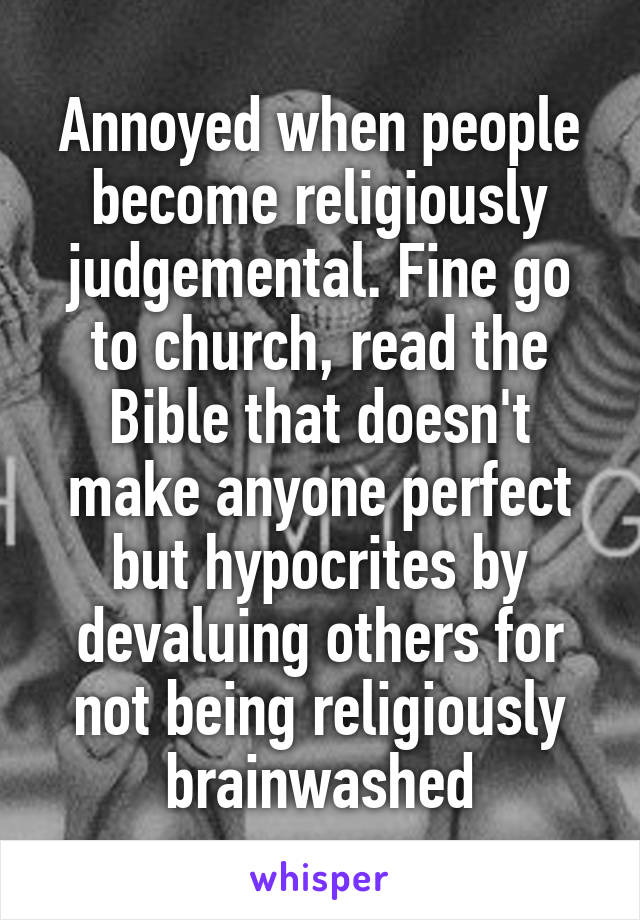 Annoyed when people become religiously judgemental. Fine go to church, read the Bible that doesn't make anyone perfect but hypocrites by devaluing others for not being religiously brainwashed