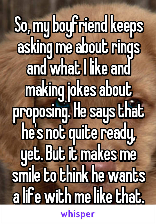 So, my boyfriend keeps asking me about rings and what I like and making jokes about proposing. He says that he's not quite ready, yet. But it makes me smile to think he wants a life with me like that.