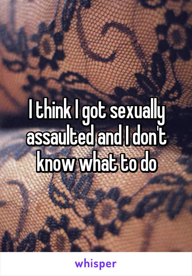 I think I got sexually assaulted and I don't know what to do