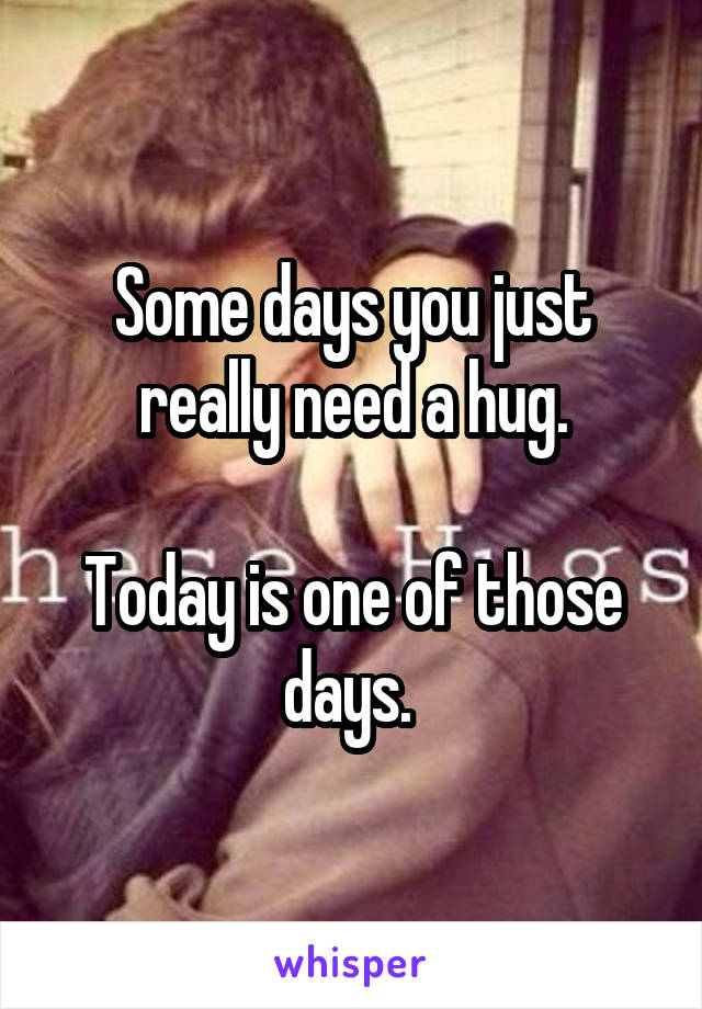 Some days you just really need a hug.  Today is one of those days.