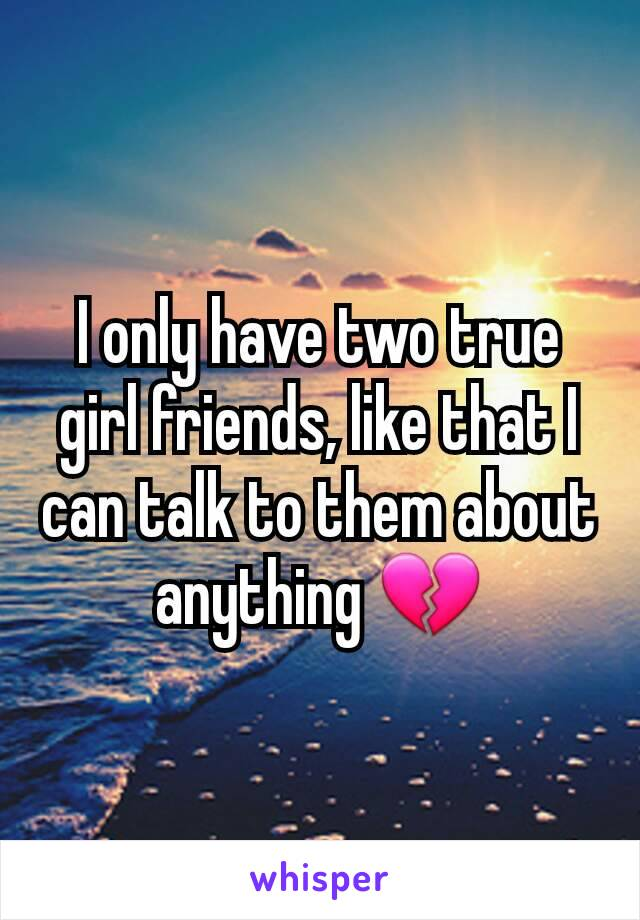 I only have two true girl friends, like that I can talk to them about anything 💔