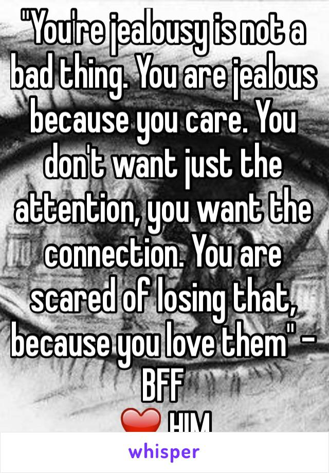 """You're jealousy is not a bad thing. You are jealous because you care. You don't want just the attention, you want the connection. You are scared of losing that, because you love them"" - BFF  ❤️ HIM"