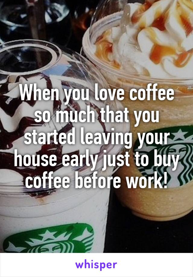 When you love coffee so much that you started leaving your house early just to buy coffee before work!