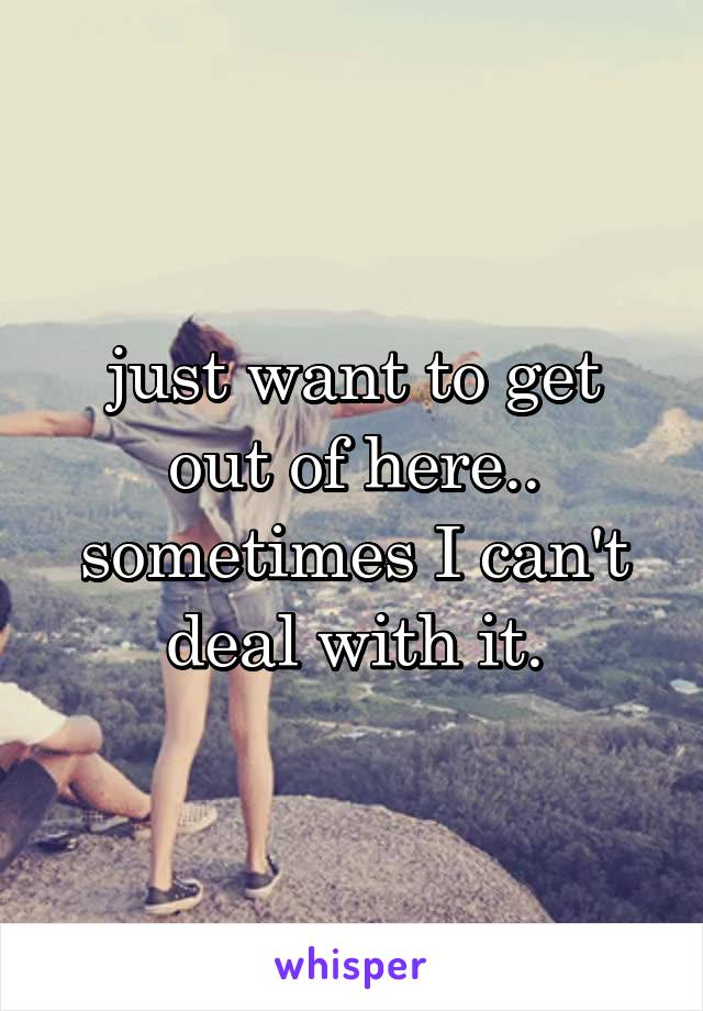 just want to get out of here.. sometimes I can't deal with it.