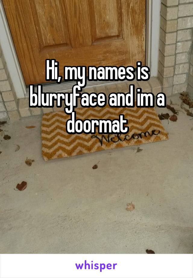 Hi, my names is blurryface and im a doormat
