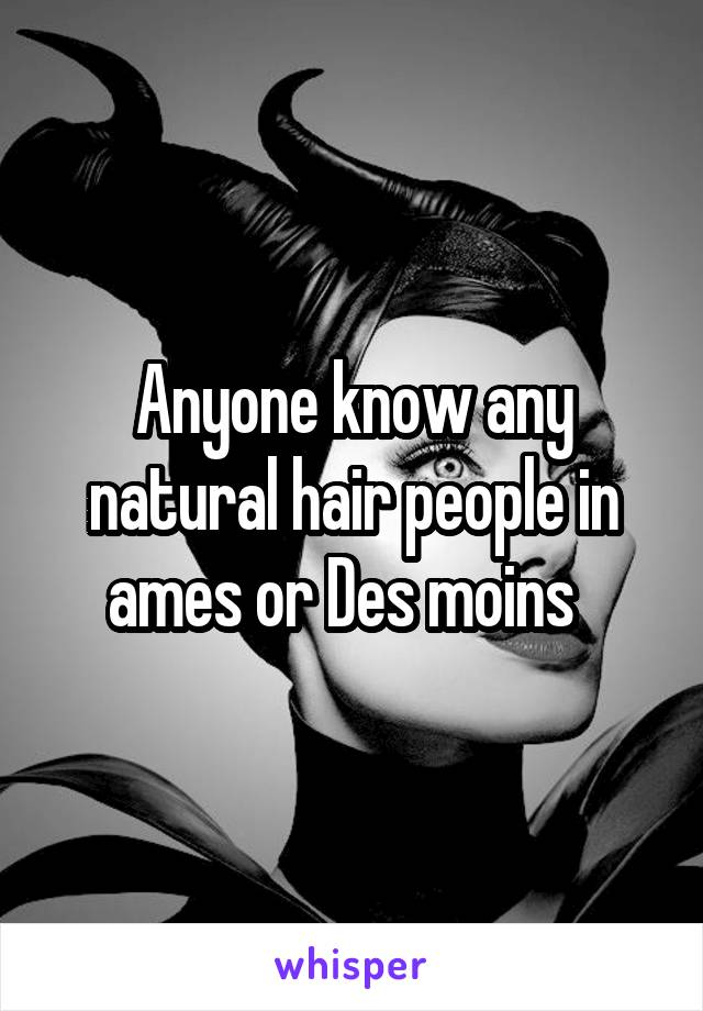 Anyone know any natural hair people in ames or Des moins