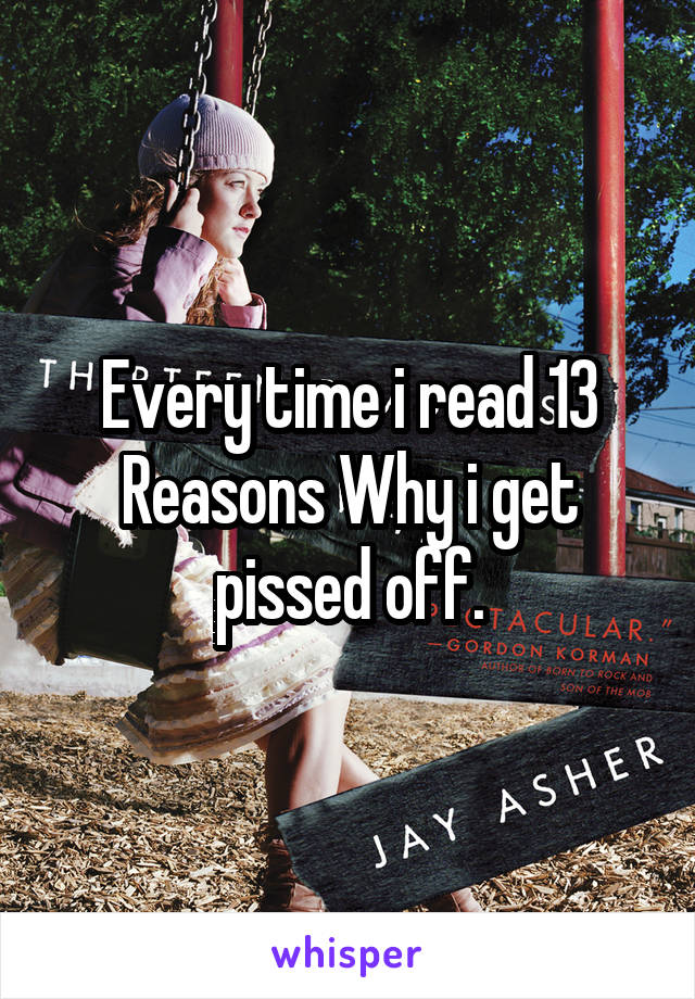 Every time i read 13 Reasons Why i get pissed off.