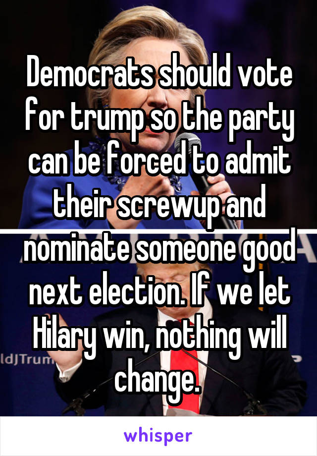 Democrats should vote for trump so the party can be forced to admit their screwup and nominate someone good next election. If we let Hilary win, nothing will change.