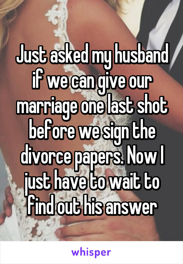 Just asked my husband if we can give our marriage one last shot before we sign the divorce papers. Now I just have to wait to find out his answer